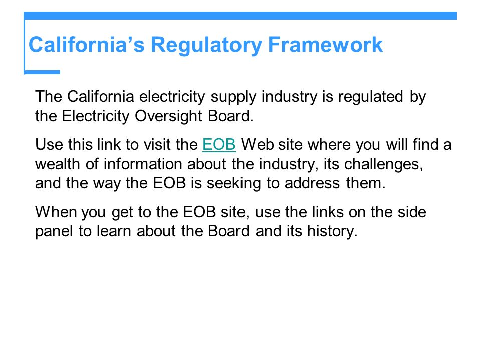 Californias Regulatory Framework The California electricity supply industry is regulated by the Electricity Oversight Board.
