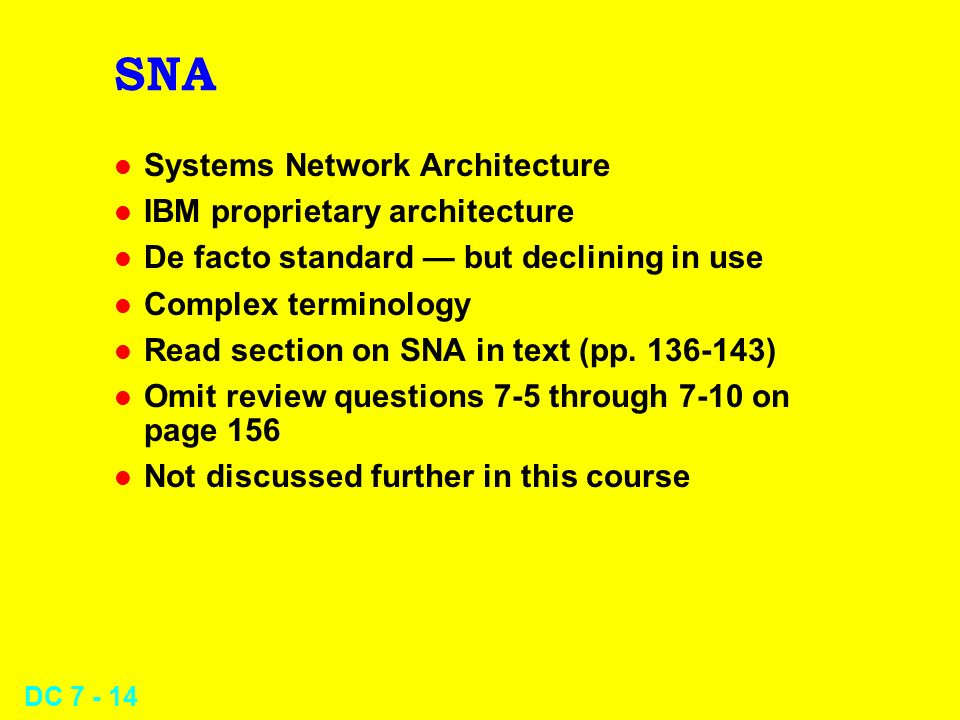 DC 7 - 14 SNA l Systems Network Architecture l IBM proprietary architecture l De facto standard but declining in use l Complex terminology l Read section on SNA in text (pp.