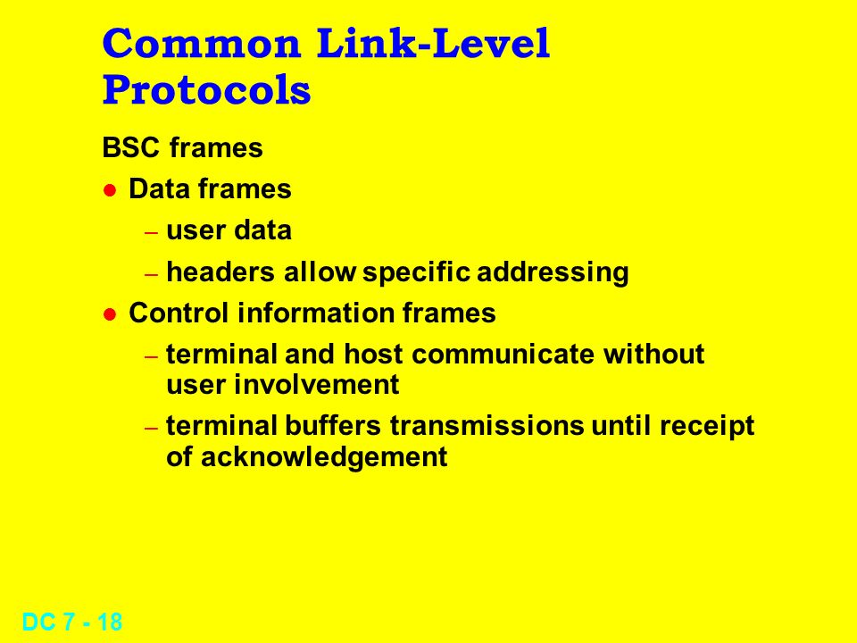 DC 7 - 18 Common Link-Level Protocols BSC frames l Data frames – user data – headers allow specific addressing l Control information frames – terminal and host communicate without user involvement – terminal buffers transmissions until receipt of acknowledgement