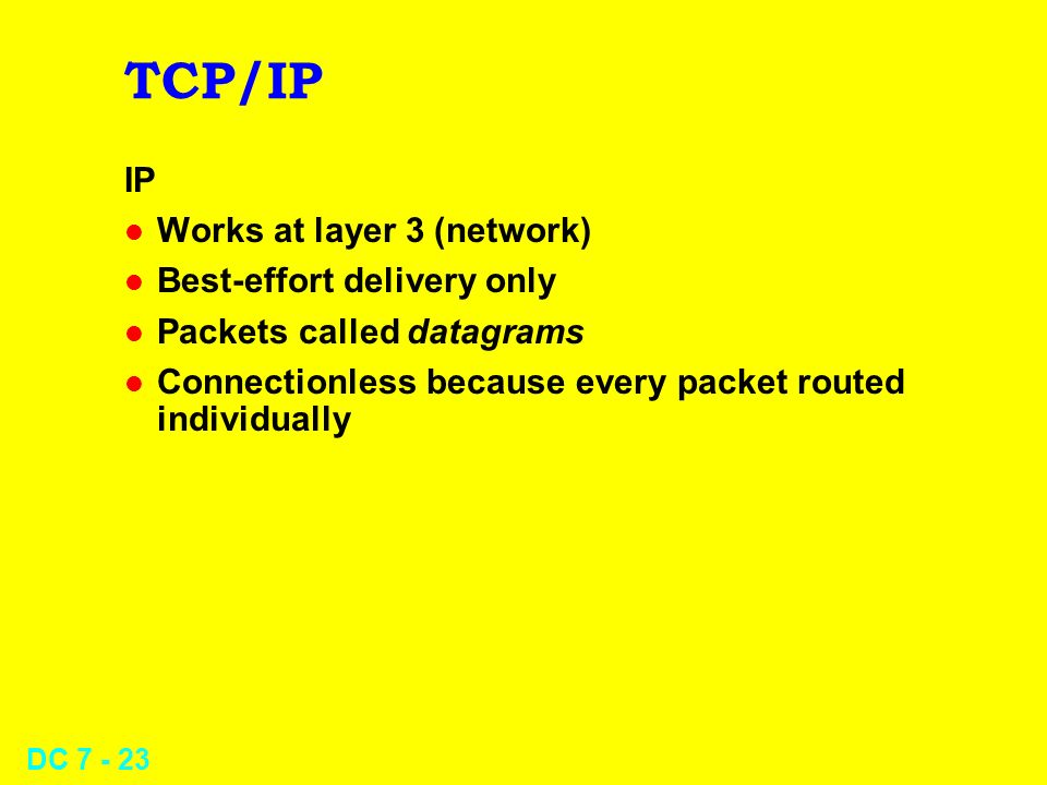 DC 7 - 23 TCP/IP IP l Works at layer 3 (network) l Best-effort delivery only l Packets called datagrams l Connectionless because every packet routed individually