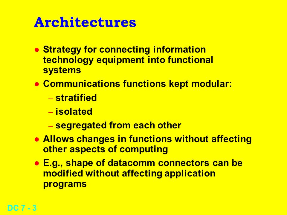 DC 7 - 3 Architectures l Strategy for connecting information technology equipment into functional systems l Communications functions kept modular: – stratified – isolated – segregated from each other l Allows changes in functions without affecting other aspects of computing l E.g., shape of datacomm connectors can be modified without affecting application programs