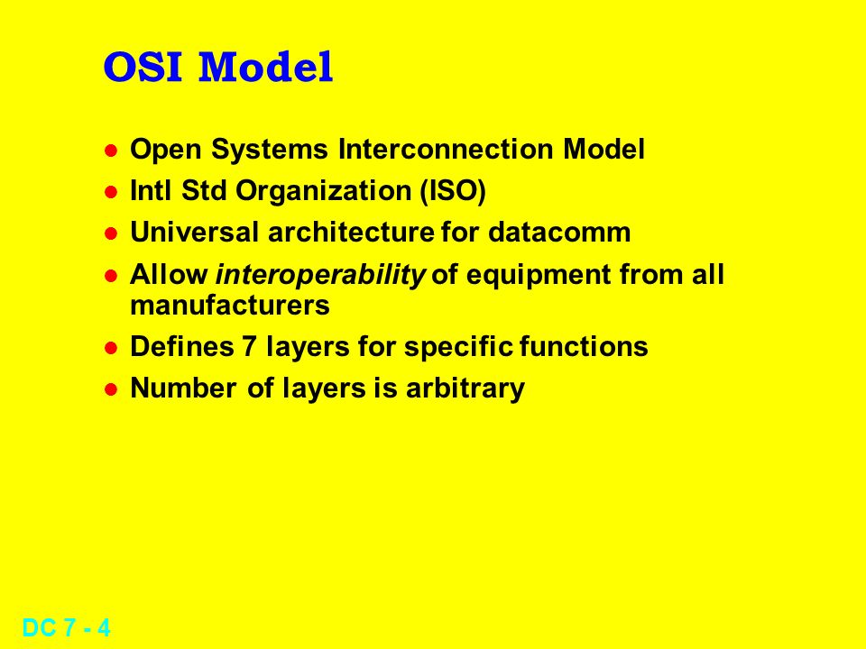 DC 7 - 4 OSI Model l Open Systems Interconnection Model l Intl Std Organization (ISO) l Universal architecture for datacomm l Allow interoperability of equipment from all manufacturers l Defines 7 layers for specific functions l Number of layers is arbitrary
