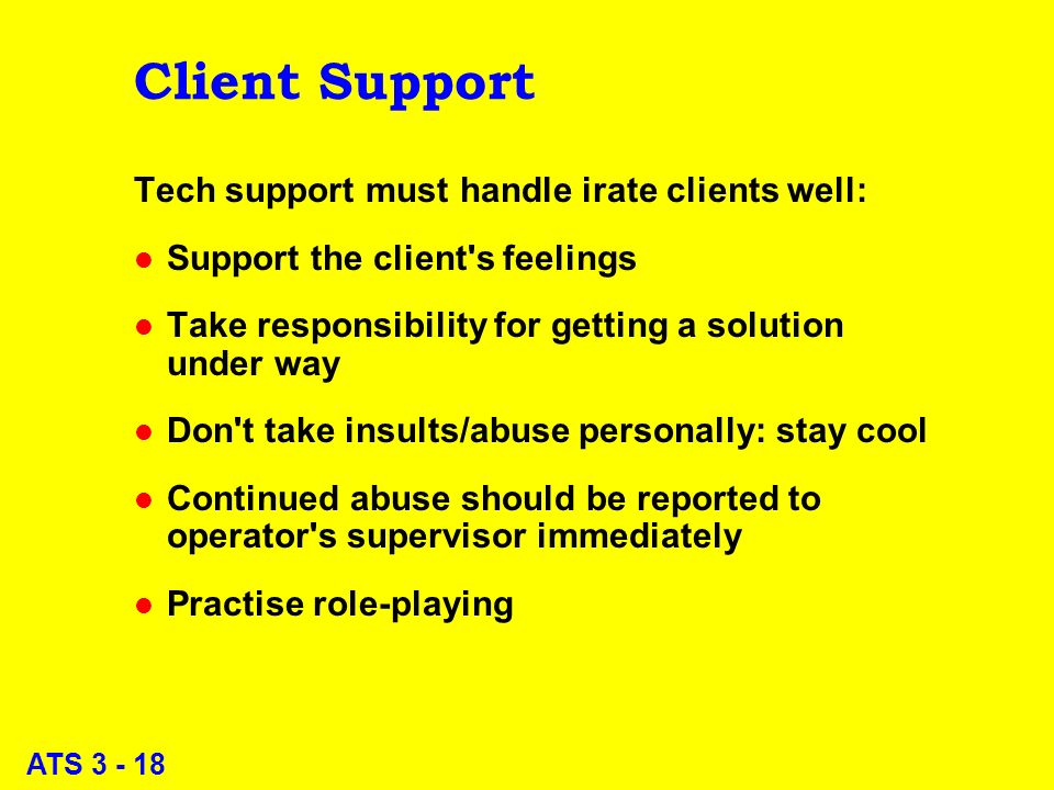 ATS 3 - 18 Client Support Tech support must handle irate clients well: l Support the client s feelings l Take responsibility for getting a solution under way l Don t take insults/abuse personally: stay cool l Continued abuse should be reported to operator s supervisor immediately l Practise role-playing