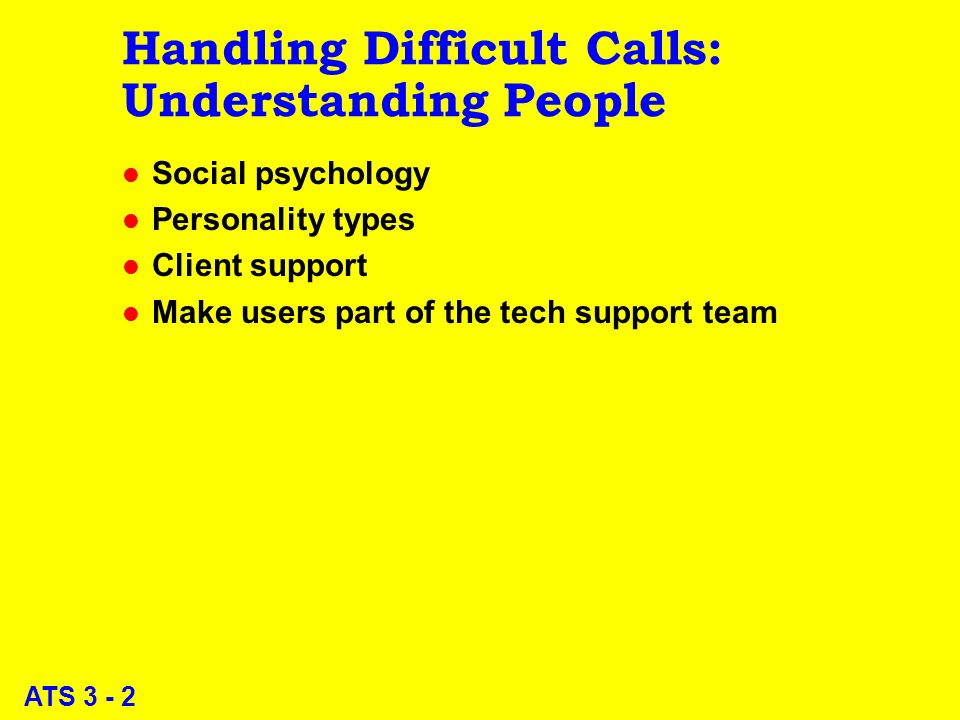 ATS 3 - 2 Handling Difficult Calls: Understanding People l Social psychology l Personality types l Client support l Make users part of the tech support team