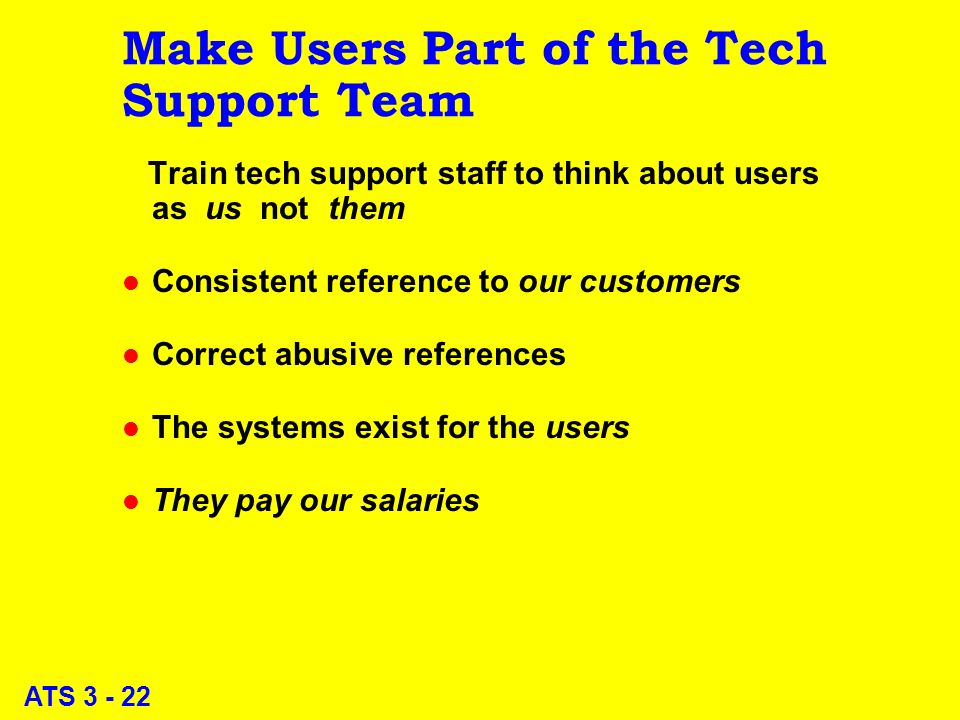 ATS 3 - 22 Make Users Part of the Tech Support Team Train tech support staff to think about users as us not them l Consistent reference to our customers l Correct abusive references l The systems exist for the users l They pay our salaries