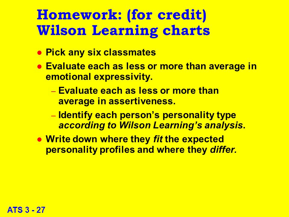 ATS 3 - 27 Homework: (for credit) Wilson Learning charts l Pick any six classmates l Evaluate each as less or more than average in emotional expressivity.