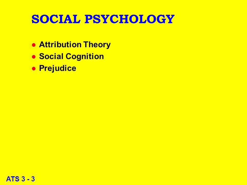 ATS 3 - 3 SOCIAL PSYCHOLOGY l Attribution Theory l Social Cognition l Prejudice
