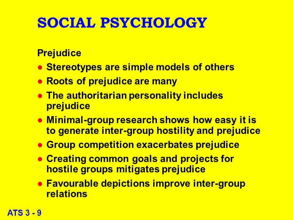 ATS 3 - 9 SOCIAL PSYCHOLOGY Prejudice l Stereotypes are simple models of others l Roots of prejudice are many l The authoritarian personality includes prejudice l Minimal-group research shows how easy it is to generate inter-group hostility and prejudice l Group competition exacerbates prejudice l Creating common goals and projects for hostile groups mitigates prejudice l Favourable depictions improve inter-group relations