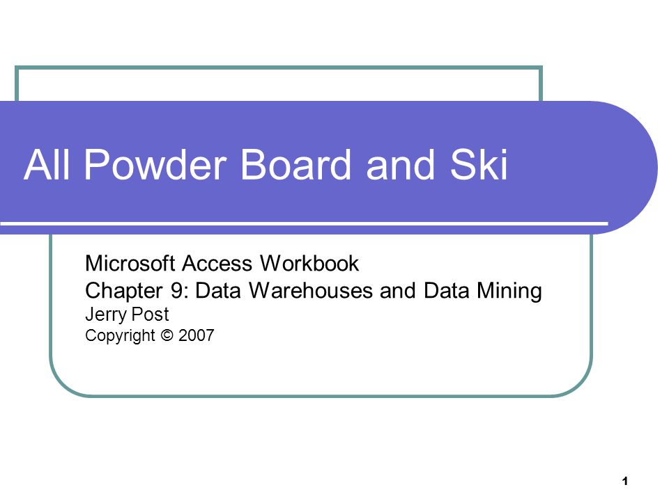 1 All Powder Board and Ski Microsoft Access Workbook Chapter 9: Data Warehouses and Data Mining Jerry Post Copyright © 2007