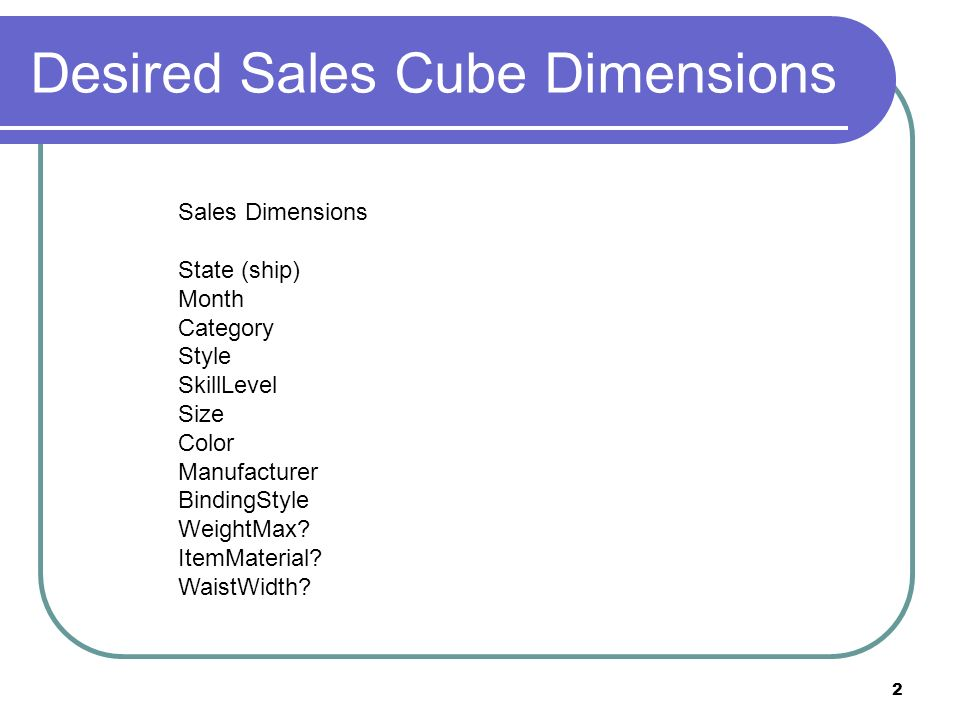 2 Desired Sales Cube Dimensions Sales Dimensions State (ship) Month Category Style SkillLevel Size Color Manufacturer BindingStyle WeightMax.