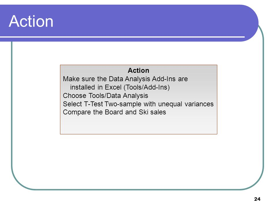 24 Action Make sure the Data Analysis Add-Ins are installed in Excel (Tools/Add-Ins) Choose Tools/Data Analysis Select T-Test Two-sample with unequal variances Compare the Board and Ski sales
