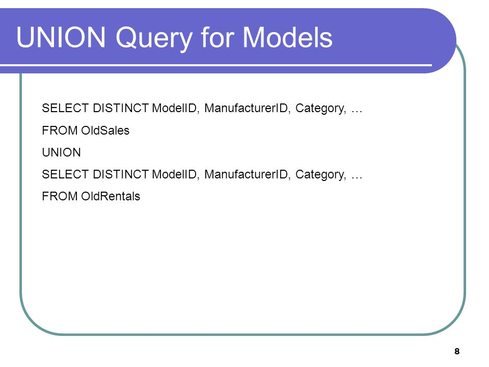 8 UNION Query for Models SELECT DISTINCT ModelID, ManufacturerID, Category, … FROM OldSales UNION SELECT DISTINCT ModelID, ManufacturerID, Category, … FROM OldRentals
