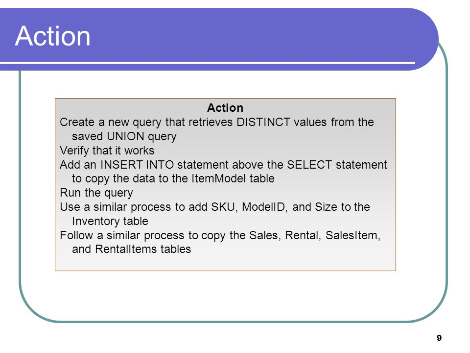 9 Action Create a new query that retrieves DISTINCT values from the saved UNION query Verify that it works Add an INSERT INTO statement above the SELECT statement to copy the data to the ItemModel table Run the query Use a similar process to add SKU, ModelID, and Size to the Inventory table Follow a similar process to copy the Sales, Rental, SalesItem, and RentalItems tables