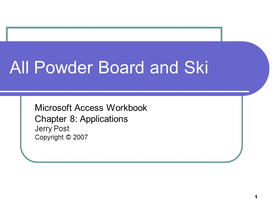 1 All Powder Board and Ski Microsoft Access Workbook Chapter 8: Applications Jerry Post Copyright © 2007