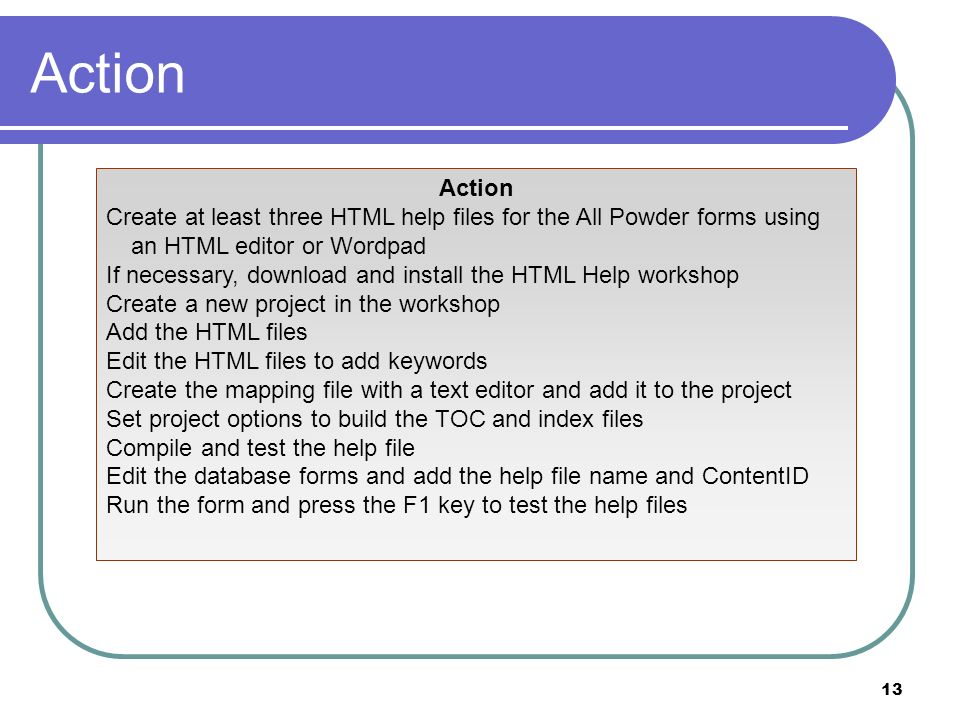 13 Action Create at least three HTML help files for the All Powder forms using an HTML editor or Wordpad If necessary, download and install the HTML Help workshop Create a new project in the workshop Add the HTML files Edit the HTML files to add keywords Create the mapping file with a text editor and add it to the project Set project options to build the TOC and index files Compile and test the help file Edit the database forms and add the help file name and ContentID Run the form and press the F1 key to test the help files