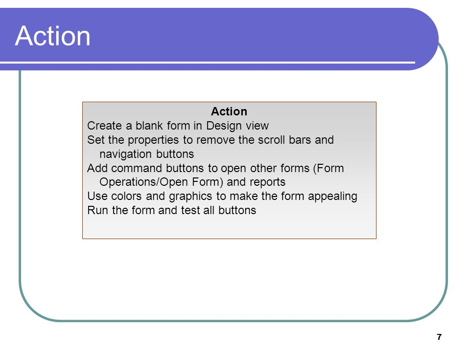 7 Action Create a blank form in Design view Set the properties to remove the scroll bars and navigation buttons Add command buttons to open other forms (Form Operations/Open Form) and reports Use colors and graphics to make the form appealing Run the form and test all buttons