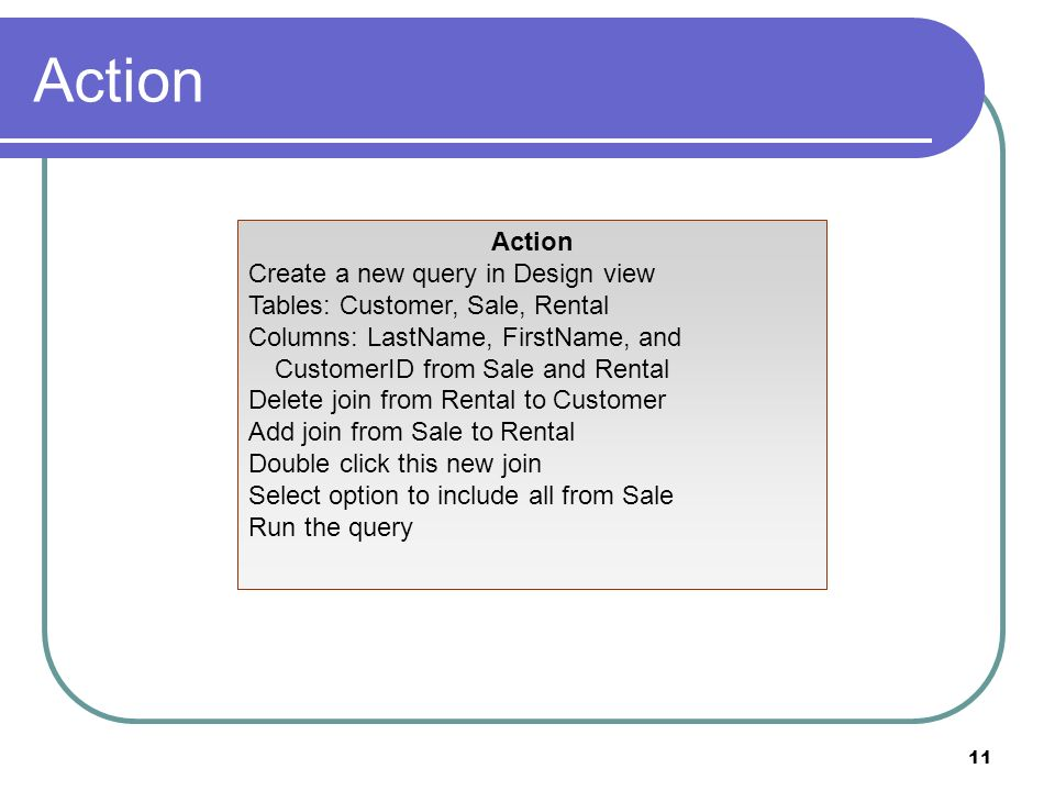 11 Action Create a new query in Design view Tables: Customer, Sale, Rental Columns: LastName, FirstName, and CustomerID from Sale and Rental Delete join from Rental to Customer Add join from Sale to Rental Double click this new join Select option to include all from Sale Run the query