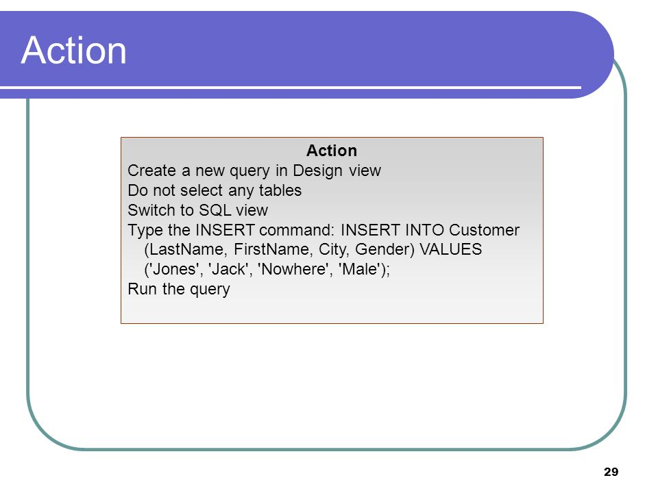 29 Action Create a new query in Design view Do not select any tables Switch to SQL view Type the INSERT command: INSERT INTO Customer (LastName, FirstName, City, Gender) VALUES ( Jones , Jack , Nowhere , Male ); Run the query