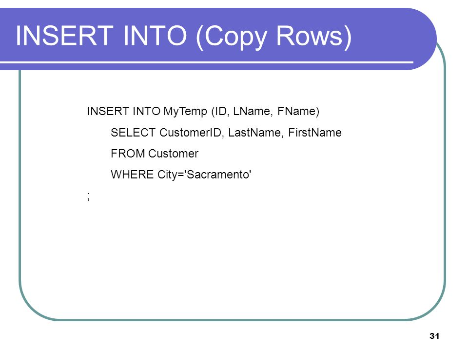 31 INSERT INTO (Copy Rows) INSERT INTO MyTemp (ID, LName, FName) SELECT CustomerID, LastName, FirstName FROM Customer WHERE City= Sacramento ;