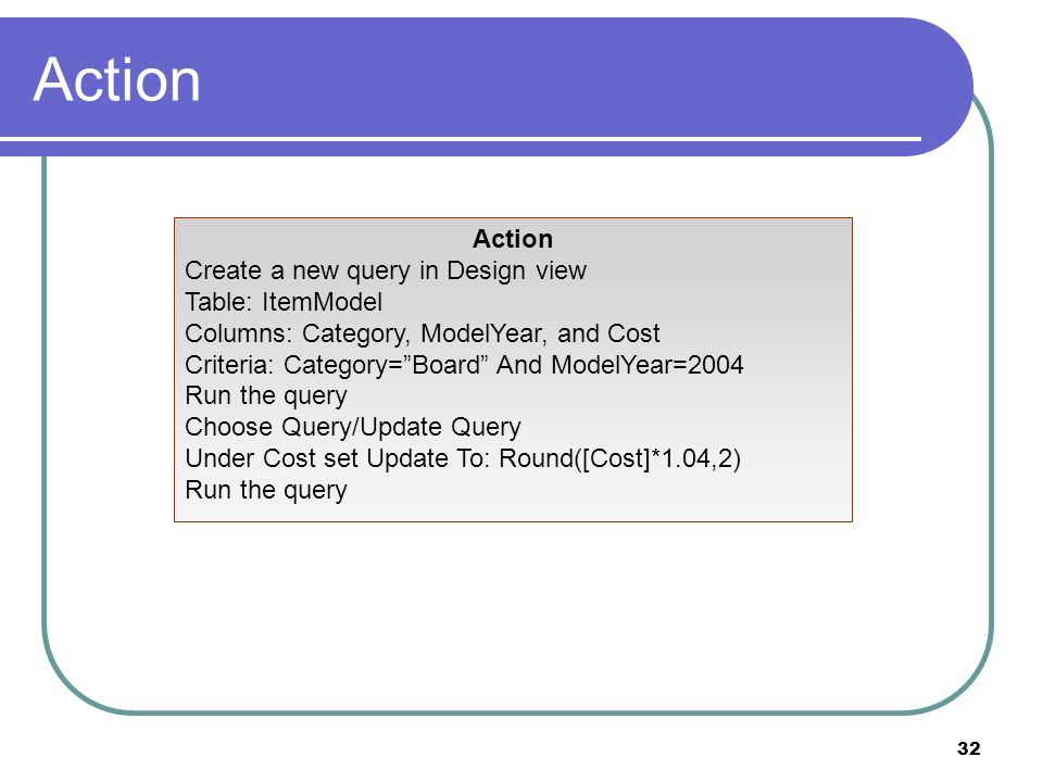 32 Action Create a new query in Design view Table: ItemModel Columns: Category, ModelYear, and Cost Criteria: Category=Board And ModelYear=2004 Run the query Choose Query/Update Query Under Cost set Update To: Round([Cost]*1.04,2) Run the query