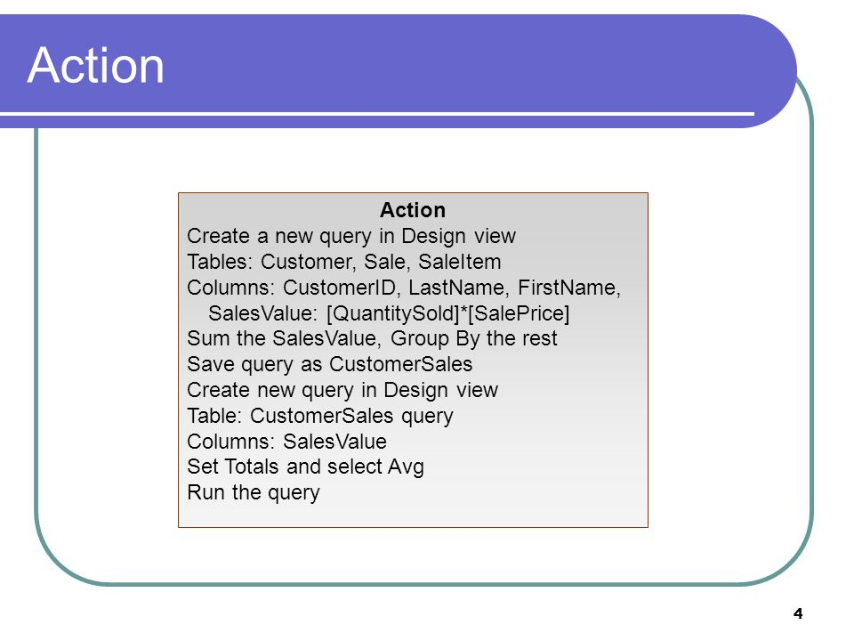 4 Action Create a new query in Design view Tables: Customer, Sale, SaleItem Columns: CustomerID, LastName, FirstName, SalesValue: [QuantitySold]*[SalePrice] Sum the SalesValue, Group By the rest Save query as CustomerSales Create new query in Design view Table: CustomerSales query Columns: SalesValue Set Totals and select Avg Run the query