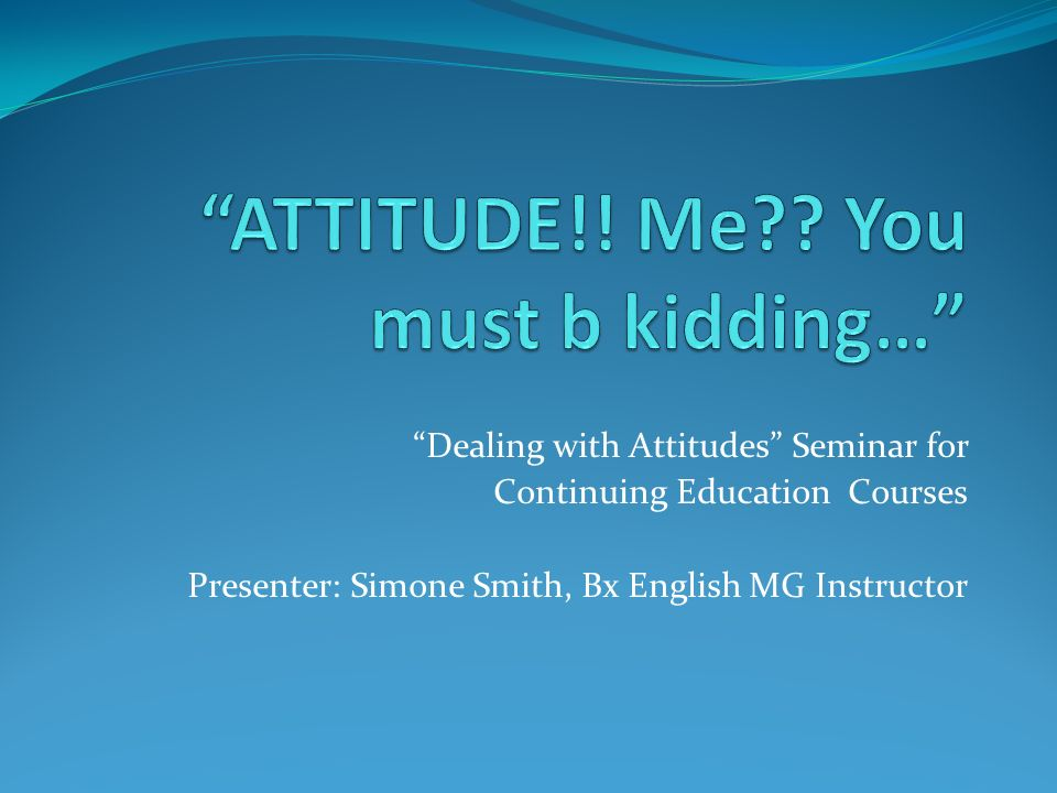 Dealing with Attitudes Seminar for Continuing Education Courses Presenter: Simone Smith, Bx English MG Instructor
