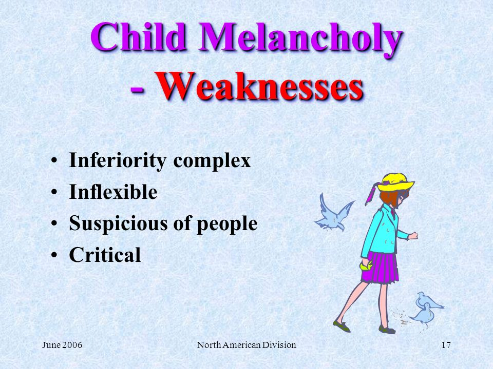 June 2006North American Division17 Child Melancholy - Weaknesses Inferiority complex Inflexible Suspicious of people Critical