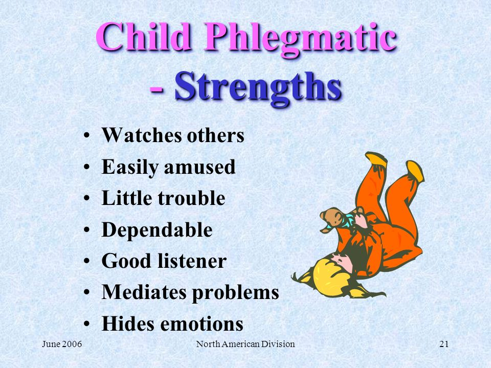 June 2006North American Division21 Child Phlegmatic - Strengths Watches others Easily amused Little trouble Dependable Good listener Mediates problems Hides emotions