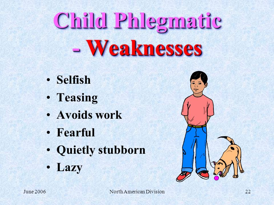 June 2006North American Division22 Child Phlegmatic - Weaknesses Selfish Teasing Avoids work Fearful Quietly stubborn Lazy