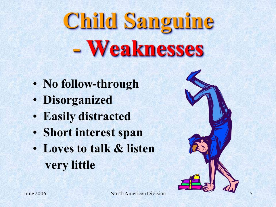 June 2006North American Division5 Child Sanguine - Weaknesses No follow-through Disorganized Easily distracted Short interest span Loves to talk & listen very little