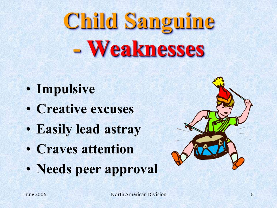 June 2006North American Division6 Child Sanguine - Weaknesses Impulsive Creative excuses Easily lead astray Craves attention Needs peer approval