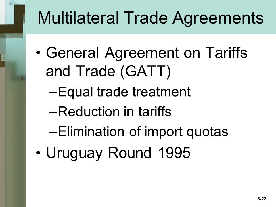 Multilateral Trade Agreements General Agreement on Tariffs and Trade (GATT) –Equal trade treatment –Reduction in tariffs –Elimination of import quotas Uruguay Round 1995 5-23