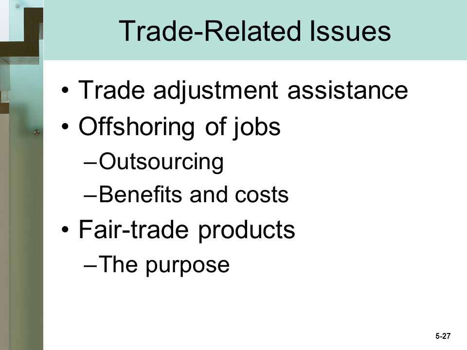 Trade-Related Issues Trade adjustment assistance Offshoring of jobs –Outsourcing –Benefits and costs Fair-trade products –The purpose 5-27