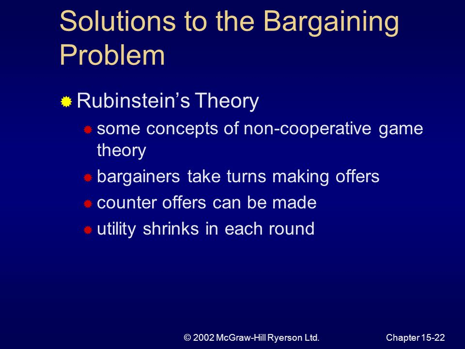 © 2002 McGraw-Hill Ryerson Ltd.Chapter Solutions to the Bargaining Problem Two bargaining theories process outcome Nashs Theory Pareto-efficiency Symmetry Transformation invariance Independence of irrelevant alternatives