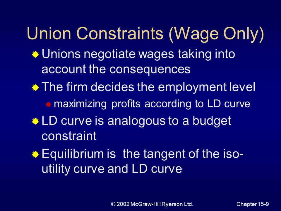 © 2002 McGraw-Hill Ryerson Ltd.Chapter 15-8 Additional Considerations Deriving union objectives is simplest when: preferences are homogeneous leaders are constrained by democratic decision-making processes union membership is exogenously determined