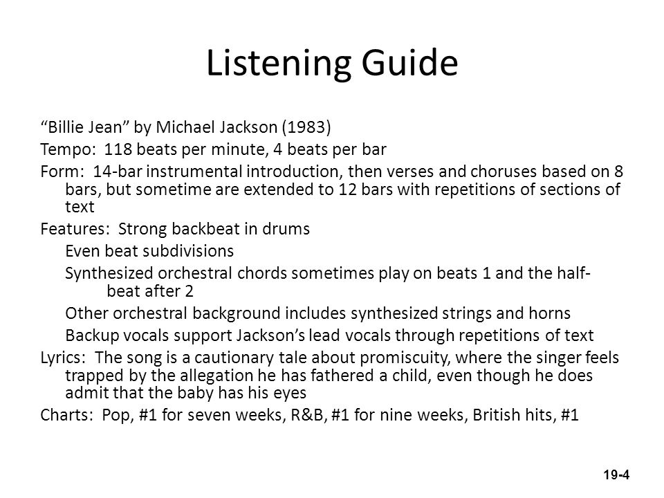 Listening Guide Billie Jean by Michael Jackson (1983) Tempo: 118 beats per minute, 4 beats per bar Form: 14-bar instrumental introduction, then verses and choruses based on 8 bars, but sometime are extended to 12 bars with repetitions of sections of text Features: Strong backbeat in drums Even beat subdivisions Synthesized orchestral chords sometimes play on beats 1 and the half- beat after 2 Other orchestral background includes synthesized strings and horns Backup vocals support Jacksons lead vocals through repetitions of text Lyrics: The song is a cautionary tale about promiscuity, where the singer feels trapped by the allegation he has fathered a child, even though he does admit that the baby has his eyes Charts: Pop, #1 for seven weeks, R&B, #1 for nine weeks, British hits, #1 19-4