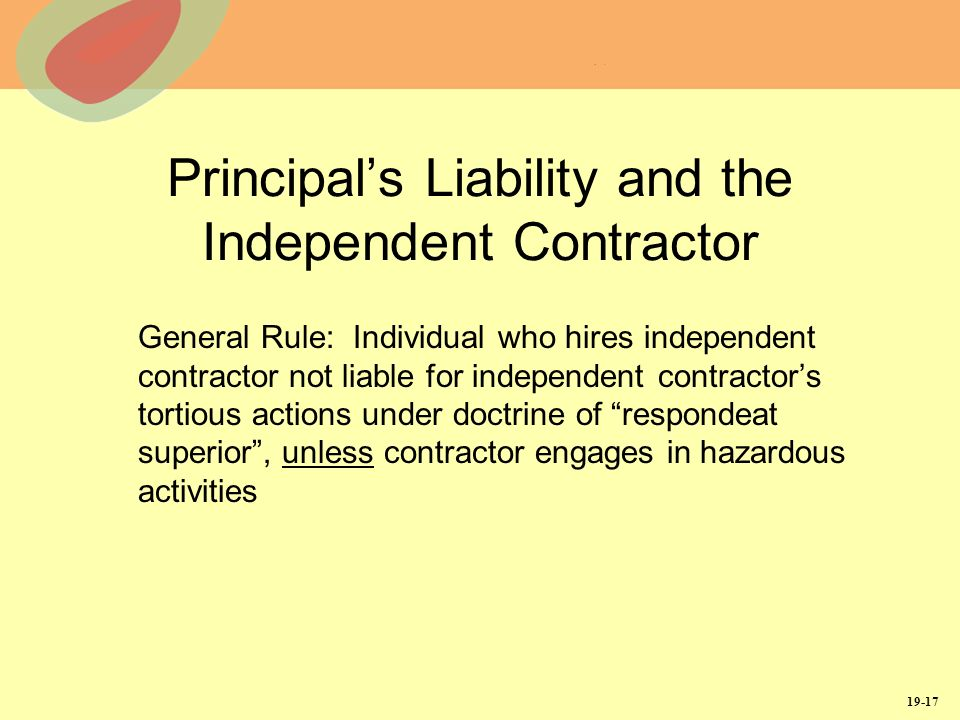 19-17 Principals Liability and the Independent Contractor General Rule: Individual who hires independent contractor not liable for independent contractors tortious actions under doctrine of respondeat superior, unless contractor engages in hazardous activities
