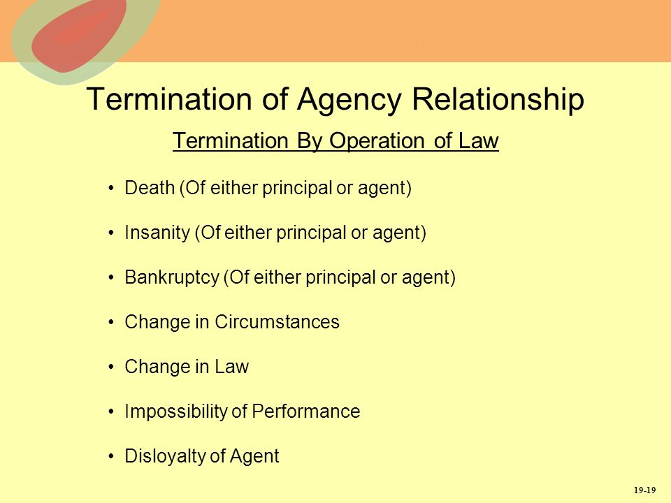 19-19 Termination of Agency Relationship Termination By Operation of Law Death (Of either principal or agent) Insanity (Of either principal or agent) Bankruptcy (Of either principal or agent) Change in Circumstances Change in Law Impossibility of Performance Disloyalty of Agent