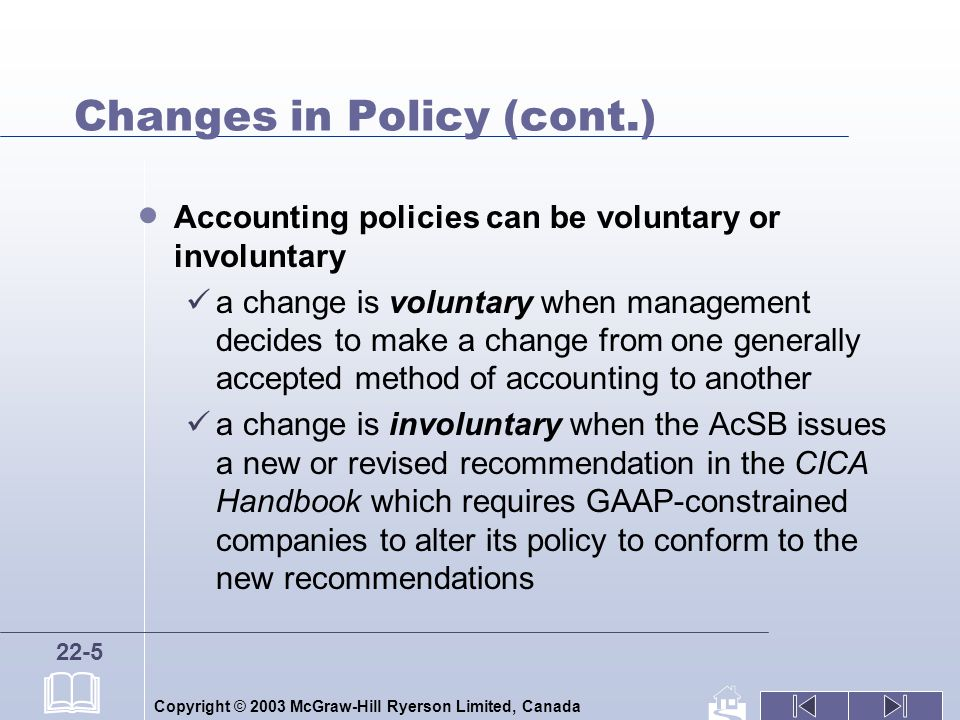 Copyright © 2003 McGraw-Hill Ryerson Limited, Canada 22-5 Changes in Policy (cont.) Accounting policies can be voluntary or involuntary a change is voluntary when management decides to make a change from one generally accepted method of accounting to another a change is involuntary when the AcSB issues a new or revised recommendation in the CICA Handbook which requires GAAP-constrained companies to alter its policy to conform to the new recommendations