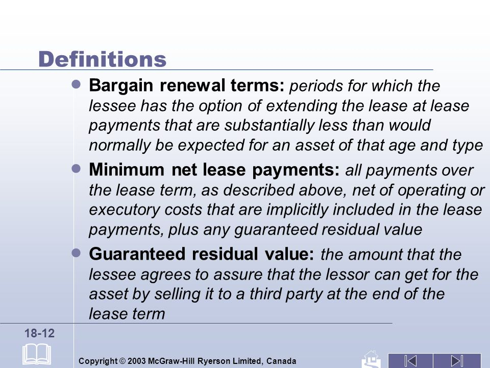 Copyright © 2003 McGraw-Hill Ryerson Limited, Canada 18-12 Definitions Bargain renewal terms: periods for which the lessee has the option of extending the lease at lease payments that are substantially less than would normally be expected for an asset of that age and type Minimum net lease payments: all payments over the lease term, as described above, net of operating or executory costs that are implicitly included in the lease payments, plus any guaranteed residual value Guaranteed residual value: the amount that the lessee agrees to assure that the lessor can get for the asset by selling it to a third party at the end of the lease term