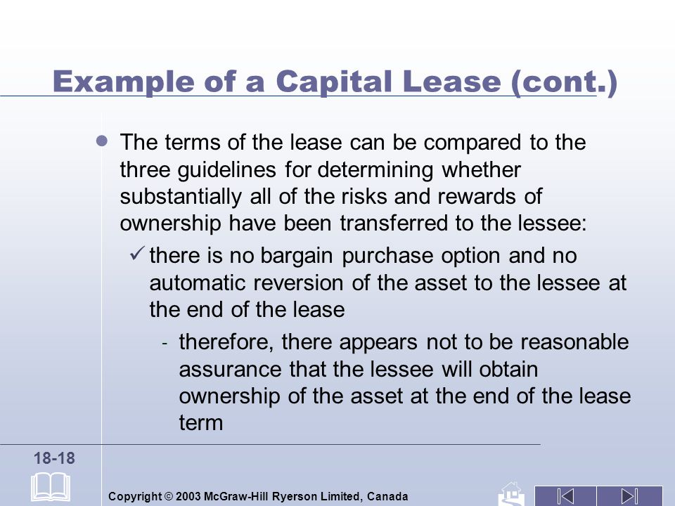 Copyright © 2003 McGraw-Hill Ryerson Limited, Canada 18-18 Example of a Capital Lease (cont.) The terms of the lease can be compared to the three guidelines for determining whether substantially all of the risks and rewards of ownership have been transferred to the lessee: there is no bargain purchase option and no automatic reversion of the asset to the lessee at the end of the lease - therefore, there appears not to be reasonable assurance that the lessee will obtain ownership of the asset at the end of the lease term