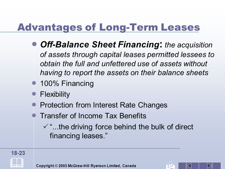 Copyright © 2003 McGraw-Hill Ryerson Limited, Canada 18-23 Advantages of Long-Term Leases Off-Balance Sheet Financing : the acquisition of assets through capital leases permitted lessees to obtain the full and unfettered use of assets without having to report the assets on their balance sheets 100% Financing Flexibility Protection from Interest Rate Changes Transfer of Income Tax Benefits...the driving force behind the bulk of direct financing leases.