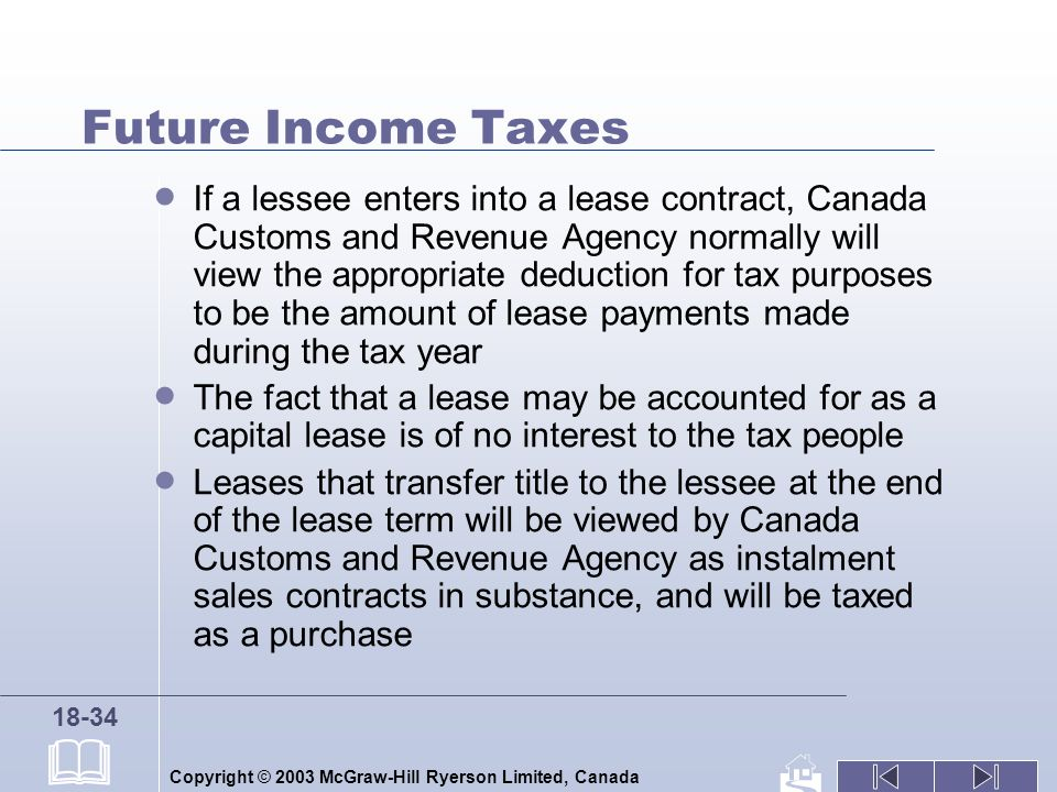 Copyright © 2003 McGraw-Hill Ryerson Limited, Canada 18-34 Future Income Taxes If a lessee enters into a lease contract, Canada Customs and Revenue Agency normally will view the appropriate deduction for tax purposes to be the amount of lease payments made during the tax year The fact that a lease may be accounted for as a capital lease is of no interest to the tax people Leases that transfer title to the lessee at the end of the lease term will be viewed by Canada Customs and Revenue Agency as instalment sales contracts in substance, and will be taxed as a purchase