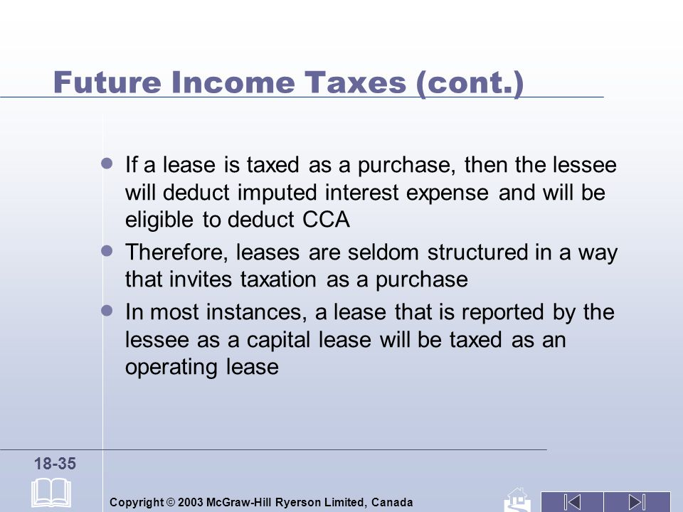 Copyright © 2003 McGraw-Hill Ryerson Limited, Canada 18-35 Future Income Taxes (cont.) If a lease is taxed as a purchase, then the lessee will deduct imputed interest expense and will be eligible to deduct CCA Therefore, leases are seldom structured in a way that invites taxation as a purchase In most instances, a lease that is reported by the lessee as a capital lease will be taxed as an operating lease