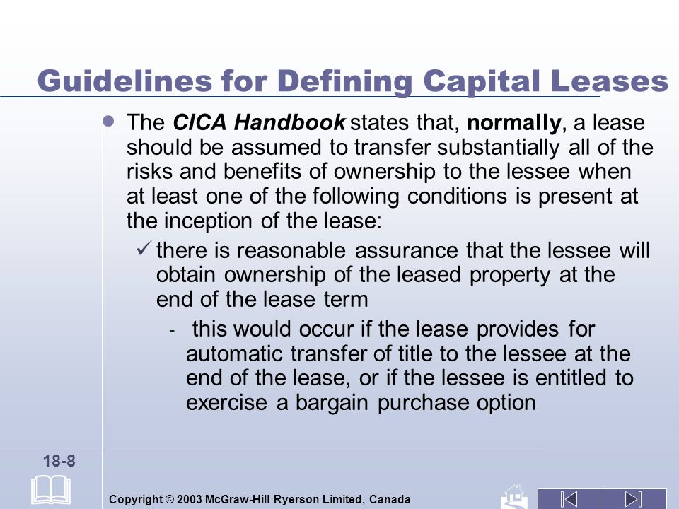 Copyright © 2003 McGraw-Hill Ryerson Limited, Canada 18-8 Guidelines for Defining Capital Leases The CICA Handbook states that, normally, a lease should be assumed to transfer substantially all of the risks and benefits of ownership to the lessee when at least one of the following conditions is present at the inception of the lease: there is reasonable assurance that the lessee will obtain ownership of the leased property at the end of the lease term - this would occur if the lease provides for automatic transfer of title to the lessee at the end of the lease, or if the lessee is entitled to exercise a bargain purchase option
