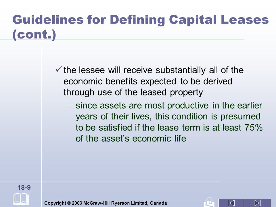 Copyright © 2003 McGraw-Hill Ryerson Limited, Canada 18-9 Guidelines for Defining Capital Leases (cont.) the lessee will receive substantially all of the economic benefits expected to be derived through use of the leased property - since assets are most productive in the earlier years of their lives, this condition is presumed to be satisfied if the lease term is at least 75% of the assets economic life