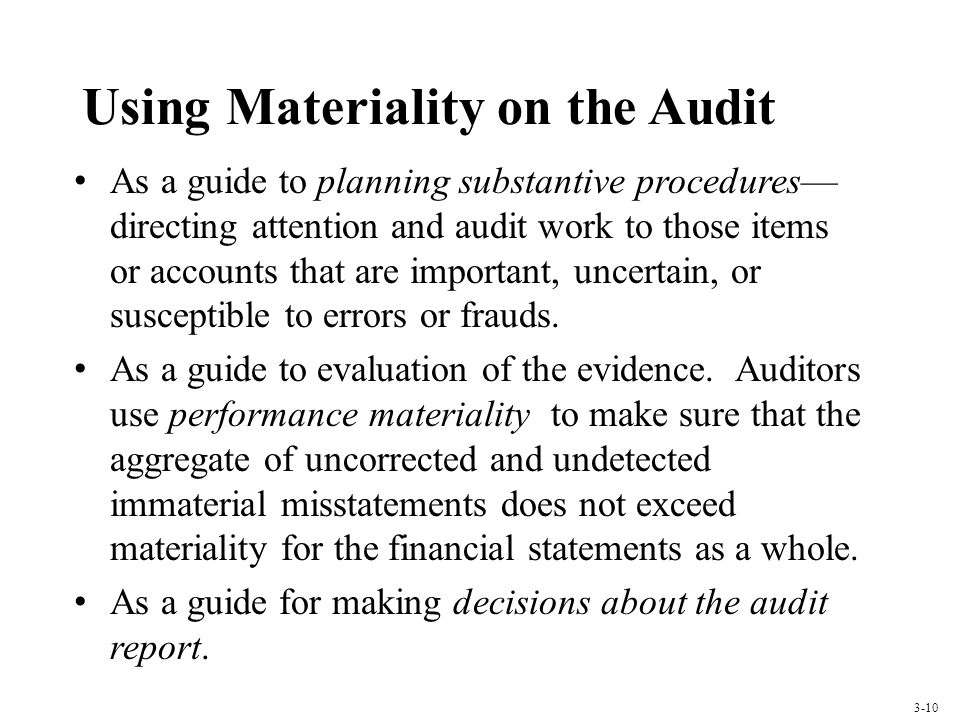 Using Materiality on the Audit As a guide to planning substantive procedures directing attention and audit work to those items or accounts that are important, uncertain, or susceptible to errors or frauds.