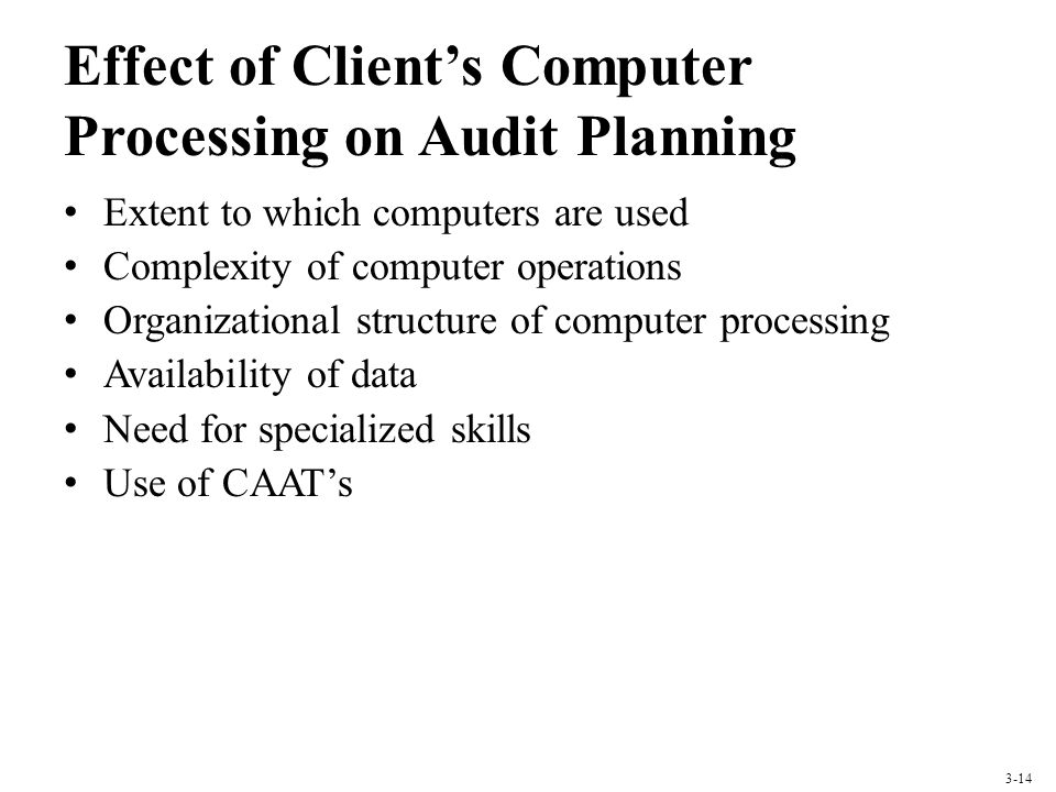 Effect of Clients Computer Processing on Audit Planning Extent to which computers are used Complexity of computer operations Organizational structure of computer processing Availability of data Need for specialized skills Use of CAATs 3-14