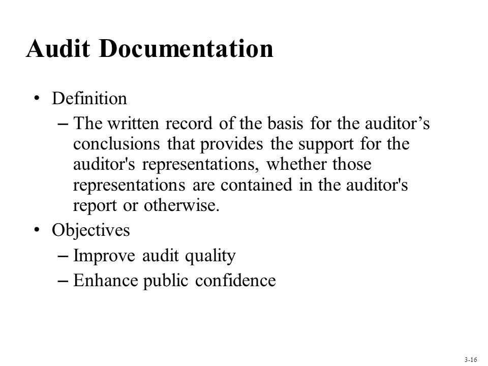 Audit Documentation Definition – The written record of the basis for the auditors conclusions that provides the support for the auditor s representations, whether those representations are contained in the auditor s report or otherwise.