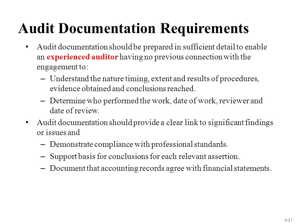 Audit Documentation Requirements Audit documentation should be prepared in sufficient detail to enable an experienced auditor having no previous connection with the engagement to: – Understand the nature timing, extent and results of procedures, evidence obtained and conclusions reached.